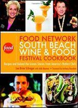 Food Network South Beach Wine & Food Festival Cookbook: Recipes And Behind-the-scenes Stories From America's Hottest Chefs