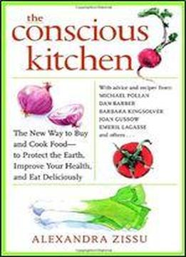 The Conscious Kitchen: The New Way To Buy And Cook Food To Protect The Earth, Improve Your Health, And Eat Deliciously