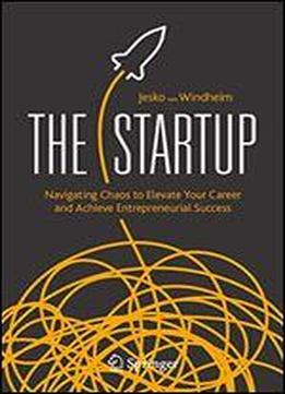 The Startup: Navigating Chaos To Elevate Your Career And Achieve Entrepreneurial Success