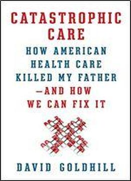 Catastrophic Care: How American Health Care Killed My Father And How We Can Fix It