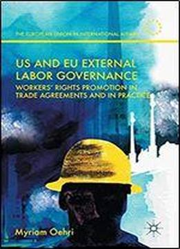 Us And Eu External Labor Governance: Workers' Rights Promotion In Trade Agreements And In Practice (the European Union In International Affairs)