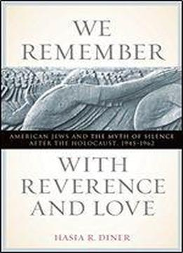 We Remember With Reverence And Love: American Jews And The Myth Of Silence After The Holocaust, 1945-1962