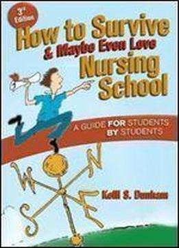 How To Survive And Maybe Even Love Nursing School: A Guide For Students By Students