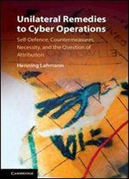 Unilateral Remedies To Cyber Operations: Self-defence, Countermeasures, Necessity, And The Question Of Attribution
