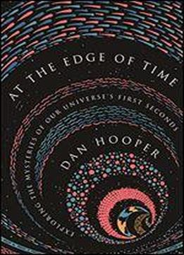 At The Edge Of Time: Exploring The Mysteries Of Our Universes First Seconds