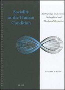 Sociality As The Human Condition: Anthropology In Economic, Philosophical And Theological Perspective (philosophical Studies In Science And Religion)