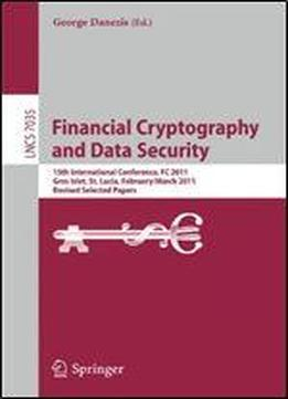 Financial Cryptography And Data Security: 15th International Conference, Fc 2011, Gros Islet, St. Lucia, February 28 - March 4, 2011, Revised Selected Papers
