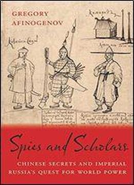 Spies And Scholars: Chinese Secrets And Imperial Russia's Quest For World Power