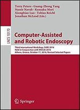 Computer-assisted And Robotic Endoscopy: Third International Workshop, Care 2016, Held In Conjunction With Miccai 2016, Athens, Greece, October 17, ... Papers (lecture Notes In Computer Science)