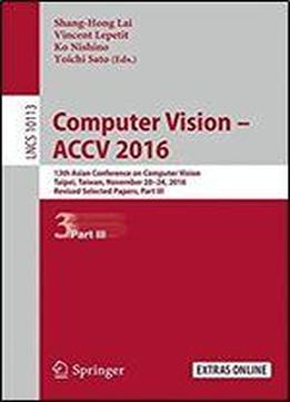 Computer Vision - Accv 2016: 13th Asian Conference On Computer Vision, Taipei, Taiwan, November 20-24, 2016, Revised Selected Papers, Part Iii (lecture Notes In Computer Science)