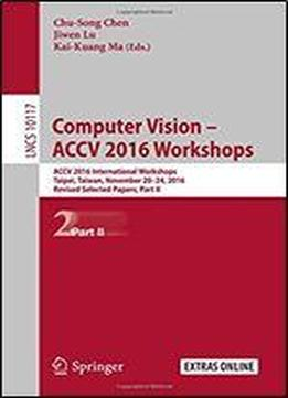 Computer Vision - Accv 2016 Workshops: Accv 2016 International Workshops, Taipei, Taiwan, November 20-24, 2016, Revised Selected Papers, Part Ii (lecture Notes In Computer Science)
