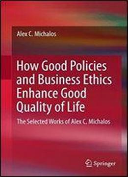 How Good Policies And Business Ethics Enhance Good Quality Of Life: The Selected Works Of Alex C. Michalos