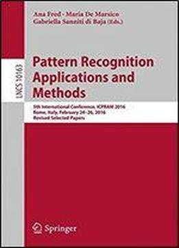 Pattern Recognition Applications And Methods: 5th International Conference, Icpram 2016, Rome, Italy, February 24-26, 2016, Revised Selected Papers (lecture Notes In Computer Science)