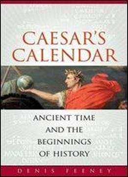 Caesars Calendar: Ancient Time And The Beginnings Of History