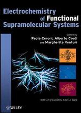 Electrochemistry Of Functional Supramolecular Systems (the Wiley Series On Electrocatalysis And Electrochemistry)