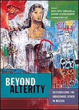 Beyond Alterity: Destabilizing The Indigenous Other In Mexico