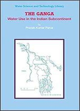 The Ganga: Water Use In The Indian Subcontinent (water Science And Technology Library)