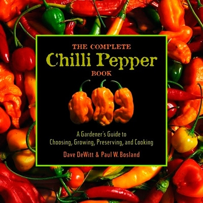 The Complete Chile Pepper Book A Gardener's Guide to Choosing, Growing, Preserving, and Cooking