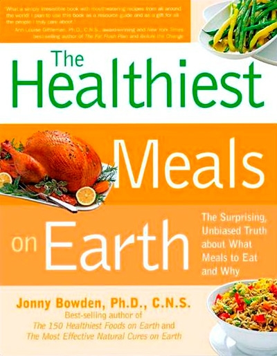 The Healthiest Meals on Earth The Surprising, Unbiased Truth About What Meals to Eat and Why