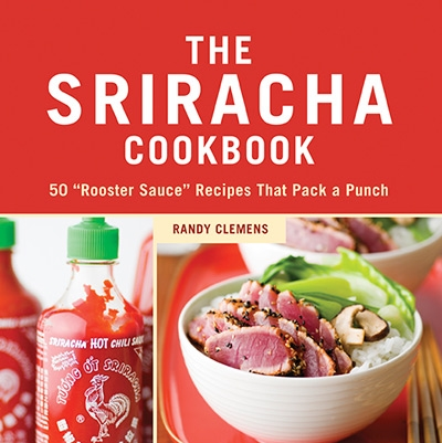 The Sriracha Cookbook 50 Rooster Sauce Recipes that Pack a Punch