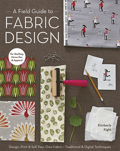 A Field Guide to Fabric Design: Design, Print & Sell Your Own Fabric; Traditional & Digital Techniques
