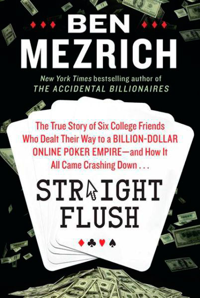 Straight Flush: The True Story of Six College Friends Who Dealt Their Way to a Billion-Dollar Online Poker Empire and How It All Came Crashing Down...