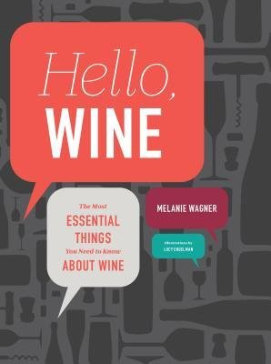 "Melanie Wagner, ""Hello, Wine: The Most Essential Things You Need to Know About Wine"""