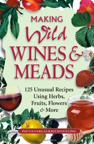 Making Wild Wines & Meads: 125 Unusual Recipes Using Herbs, Fruits, Flowers & More By Pattie Vargas, Rich Gulling