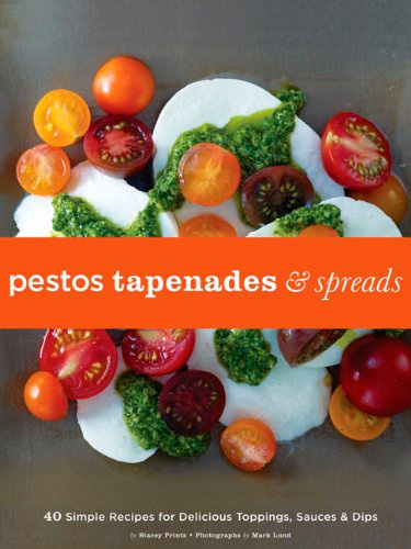 Pestos, Tapenades, and Spreads: 40 Simple Recipes for Delicious Toppings, Sauces & Dips