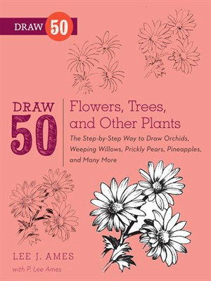 Draw 50 Flowers, Trees, and Other Plants: The Step-by-Step Way to Draw Orchids, Weeping Willows, Prickly Pears...