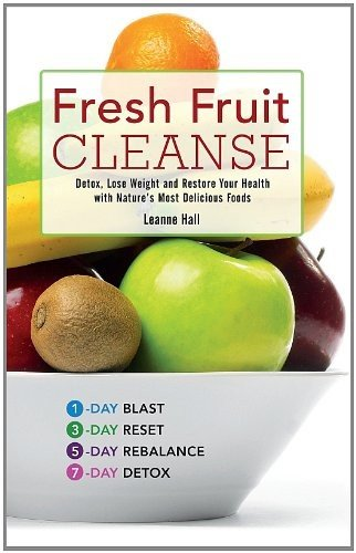 Fresh Fruit Cleanse: Detox, Lose Weight and Restore Your Health with Nature's Most Delicious Foods by Leanne Hall