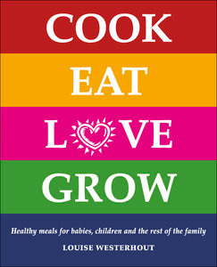 Cook Eat Love Grow: Healthy meals for babies, children and the rest of the family