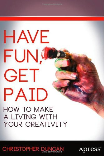 Christopher Duncan, Have Fun, Get Paid: How to Make a Living with Your Creativity