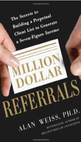 Alan Weiss - Million Dollar Referrals: The Secrets to Building a Perpetual Client List to Generate a Seven-Figure Income