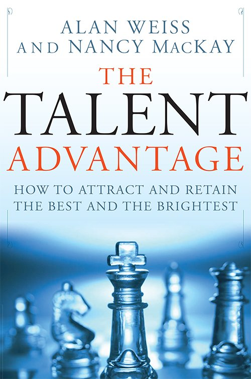 The Talent Advantage: How to Attract and Retain the Best and the Brightest by Alan Weiss, Nancy MacKay