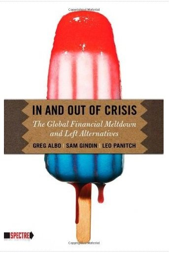 Greg Albo, Sam Gindin, Leo Panitch - In and Out of Crisis: The Global Financial Meltdown and Left Alternatives