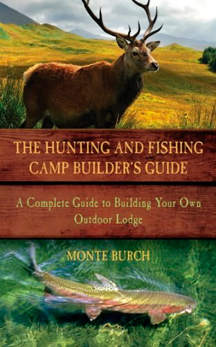 The Hunting and Fishing Camp Builder's Guide: A Complete Guide to Building Your Own Outdoor Lodge