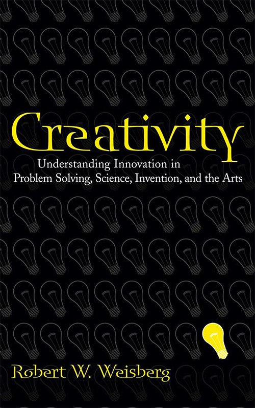 Creativity: Understanding Innovation in Problem Solving, Science, Invention, and the Arts by Robert W. Weisberg