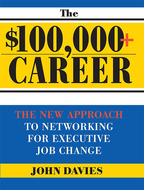 The $100,000+ Career: The New Approach to Networking for Executive Job Change by John Davies