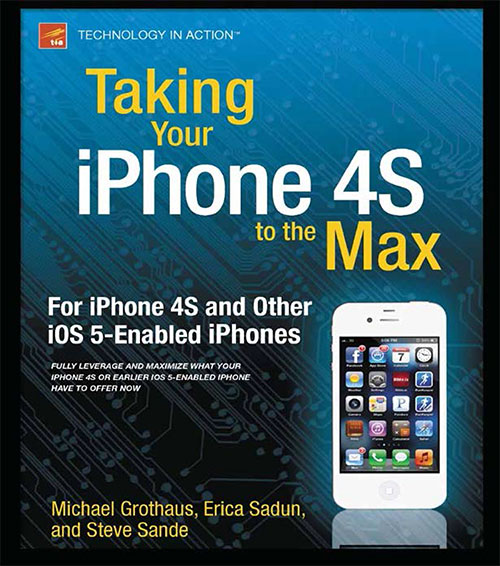 Taking Your iPhone 4S to the Max: For iPhone 4S and Other iOS 5-Enabled iPhones by Erica Sadun