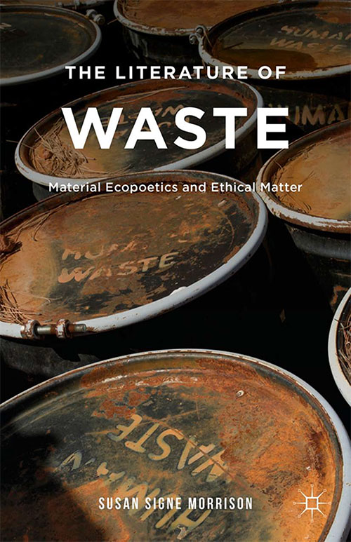 The Literature of Waste: Material Ecopoetics and Ethical Matter