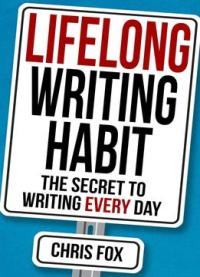 Lifelong Writing Habit: The Secret To Writing Every Day (write Faster, Write Smarter) (volume 2)