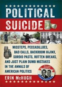 Political Suicide: Missteps, Peccadilloes, Bad Calls, Backroom Hijinx, Sordid Pasts, Rotten Breaks