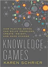 Knowledge Games : How Playing Games Can Solve Problems, Create Insight, And Make Change