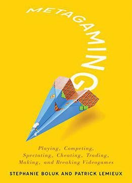 Metagaming: Playing, Competing, Spectating, Cheating, Trading, Making, And Breaking Videogames